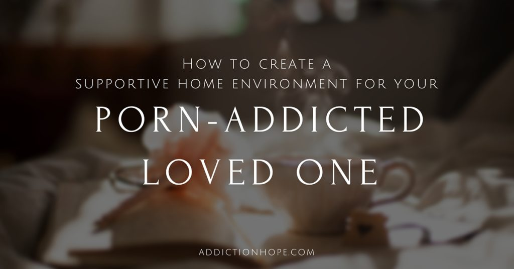 Supportive Home Environment Porn Addiction - Addiction Hope