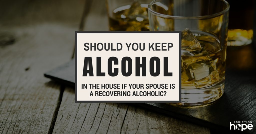 Alcohol In The House If Spouse Is A Recovering Alcoholic
