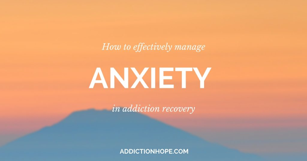 Effectively Managing Anxiety In Recovery - Addiction Hope