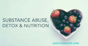 Proper Nutrition During Detox From Substance Abuse - Addiction Hope